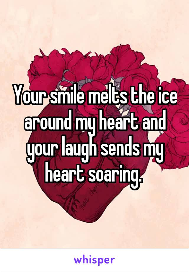 Your smile melts the ice around my heart and your laugh sends my heart soaring.