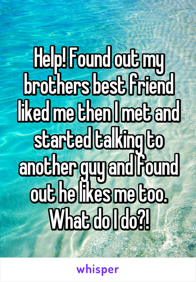 Help! Found out my brothers best friend liked me then I met and started talking to another guy and found out he likes me too. What do I do?!