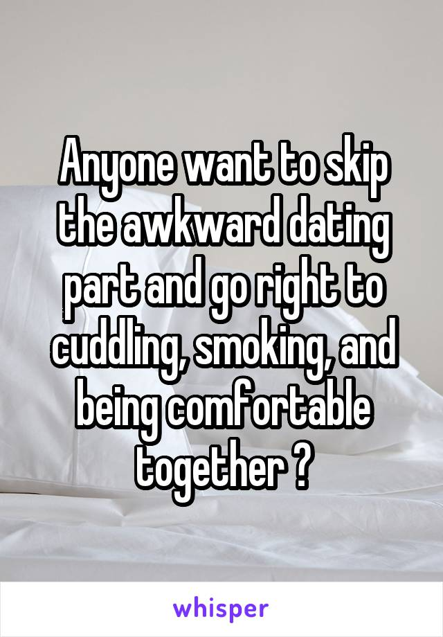 Anyone want to skip the awkward dating part and go right to cuddling, smoking, and being comfortable together ?