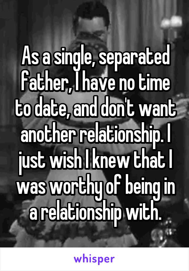 As a single, separated father, I have no time to date, and don't want another relationship. I just wish I knew that I was worthy of being in a relationship with.