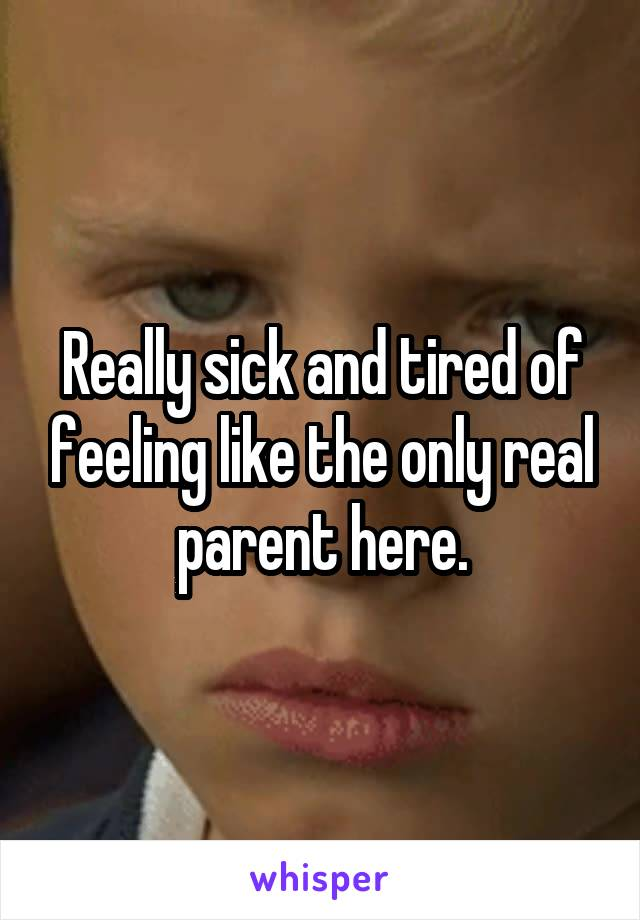 Really sick and tired of feeling like the only real parent here.
