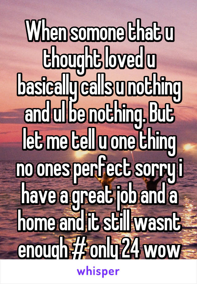 When somone that u thought loved u basically calls u nothing and ul be nothing. But let me tell u one thing no ones perfect sorry i have a great job and a home and it still wasnt enough # only 24 wow