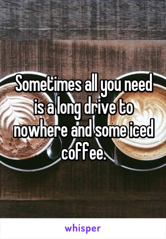 Sometimes all you need is a long drive to nowhere and some iced coffee.