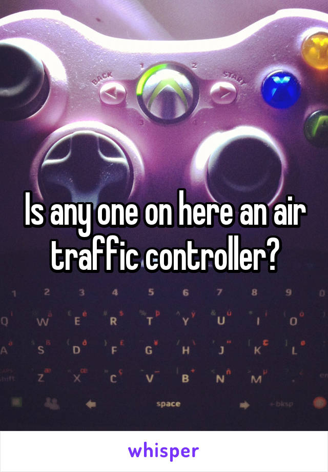 Is any one on here an air traffic controller?