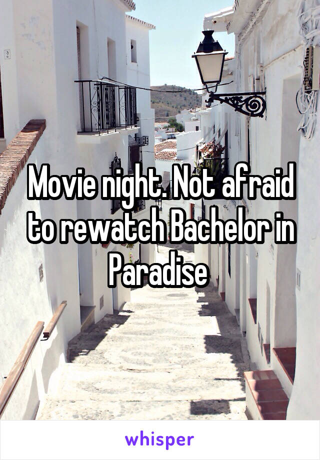 Movie night. Not afraid to rewatch Bachelor in Paradise