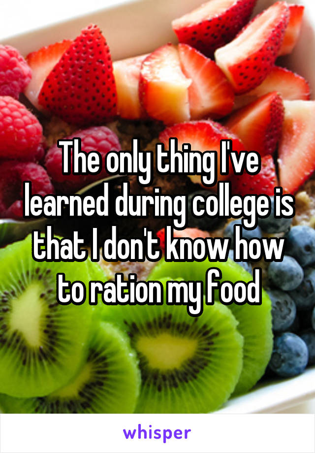 The only thing I've learned during college is that I don't know how to ration my food
