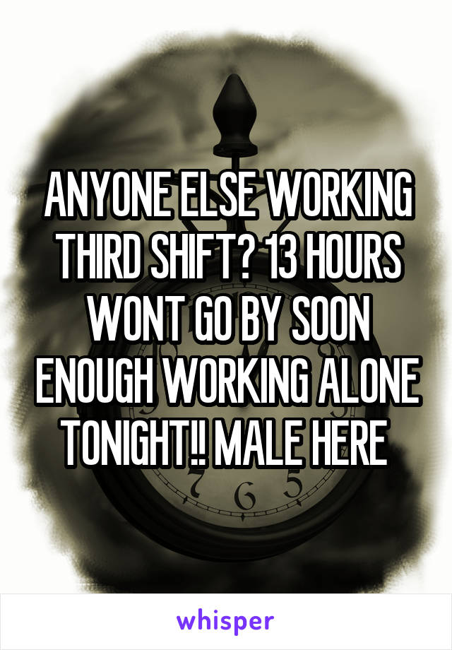 ANYONE ELSE WORKING THIRD SHIFT? 13 HOURS WONT GO BY SOON ENOUGH WORKING ALONE TONIGHT!! MALE HERE