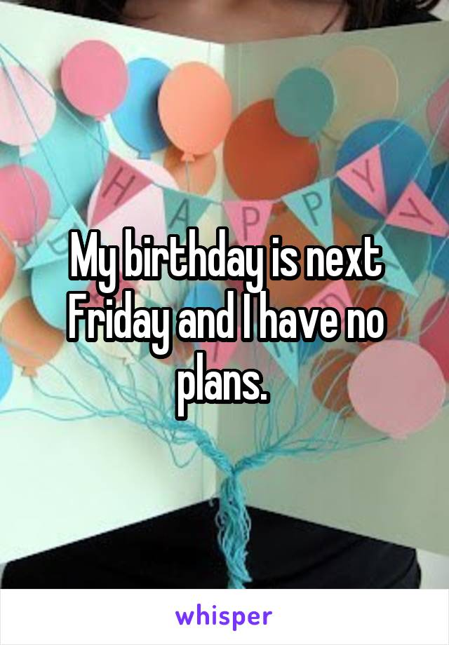 My birthday is next Friday and I have no plans.