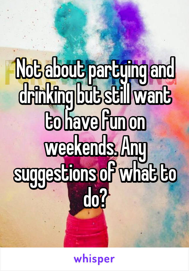 Not about partying and drinking but still want to have fun on weekends. Any suggestions of what to do?