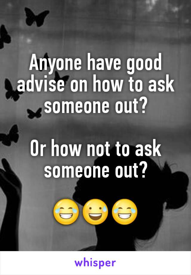 Anyone have good advise on how to ask someone out?  Or how not to ask someone out?  😂😅😂