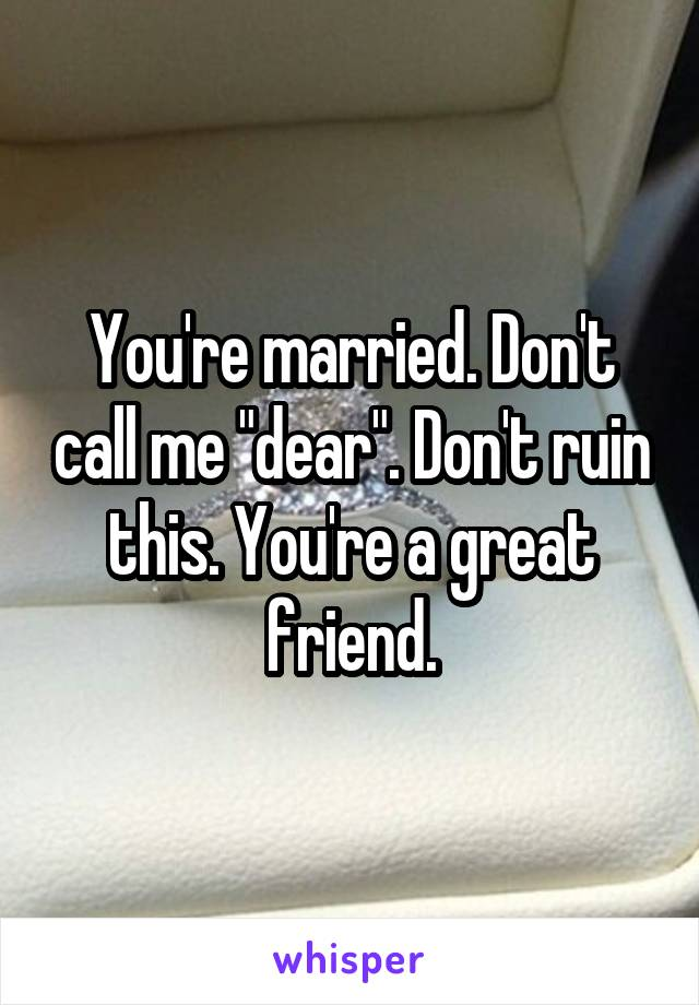"""You're married. Don't call me """"dear"""". Don't ruin this. You're a great friend."""