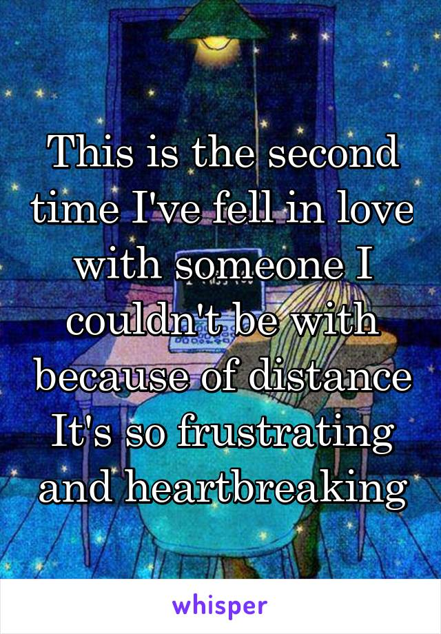 This is the second time I've fell in love with someone I couldn't be with because of distance It's so frustrating and heartbreaking
