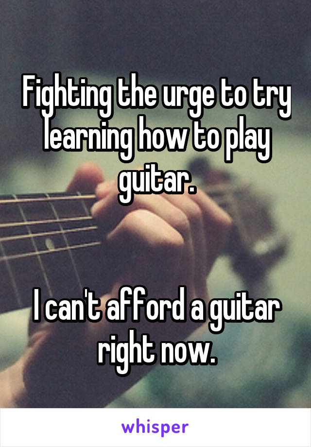 Fighting the urge to try learning how to play guitar.   I can't afford a guitar right now.