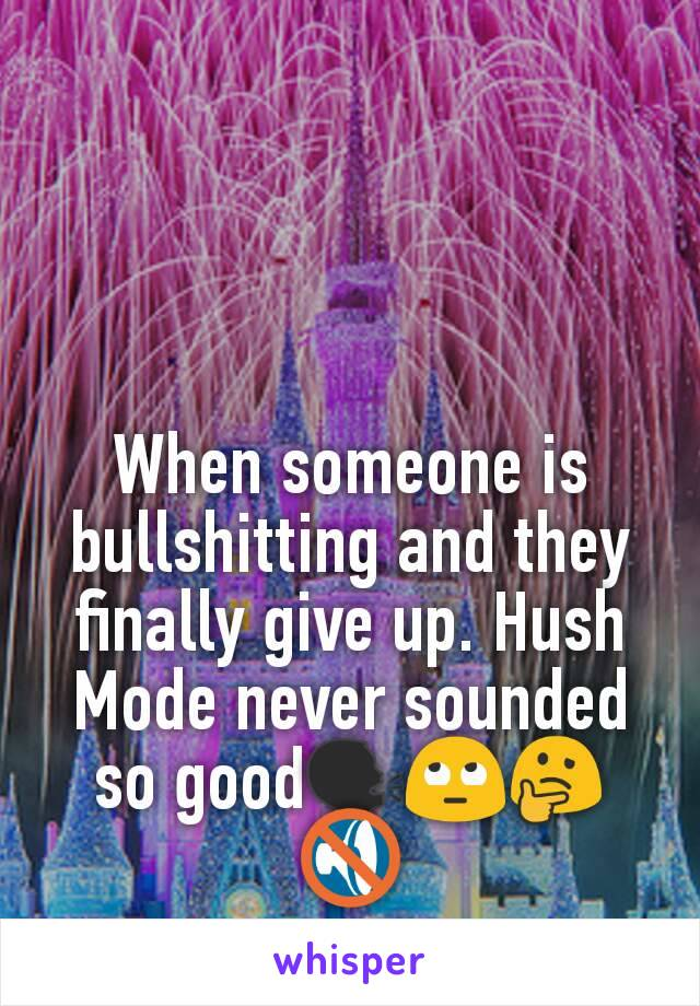 When someone is bullshitting and they finally give up. Hush Mode never sounded so good🗣🙄🤔🔇