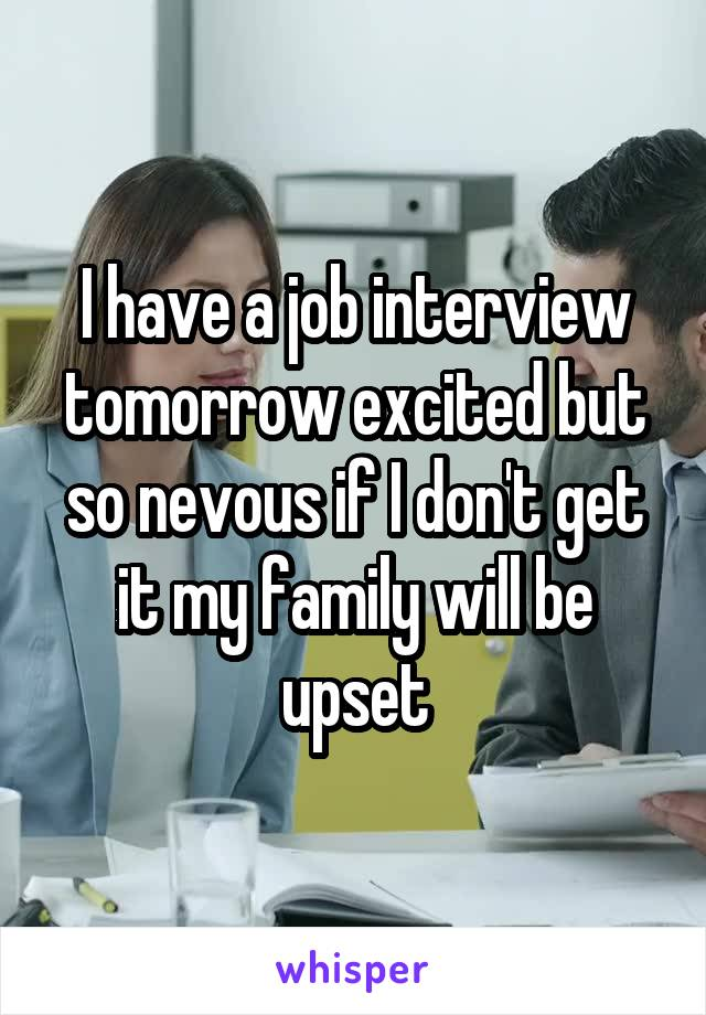 I have a job interview tomorrow excited but so nevous if I don't get it my family will be upset