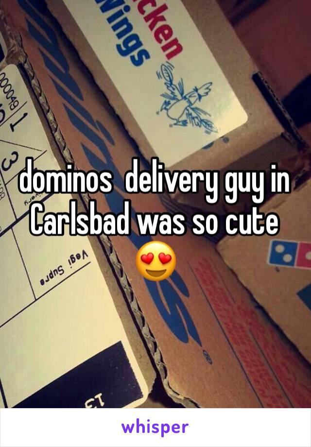 dominos  delivery guy in Carlsbad was so cute 😍