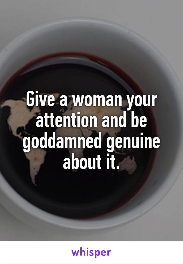 Give a woman your attention and be goddamned genuine about it.
