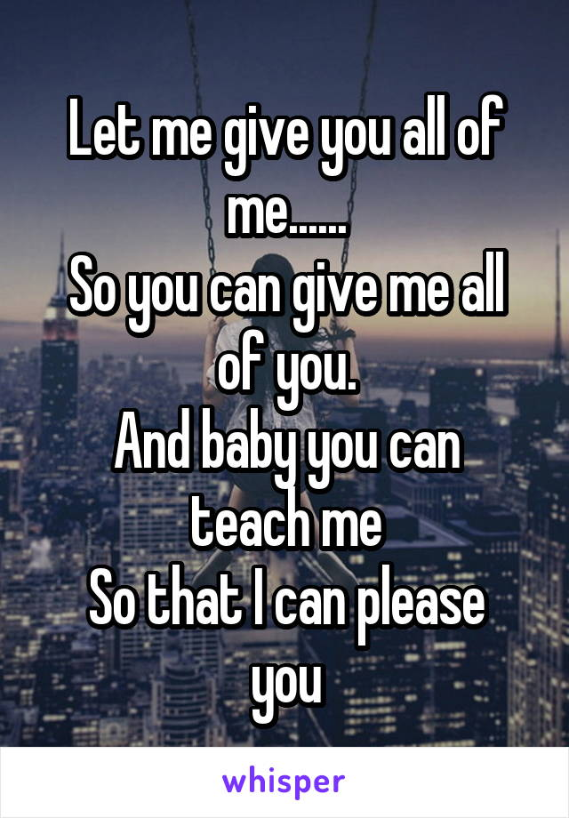 Let me give you all of me...... So you can give me all of you. And baby you can teach me So that I can please you
