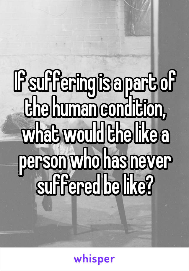 If suffering is a part of the human condition, what would the like a person who has never suffered be like?