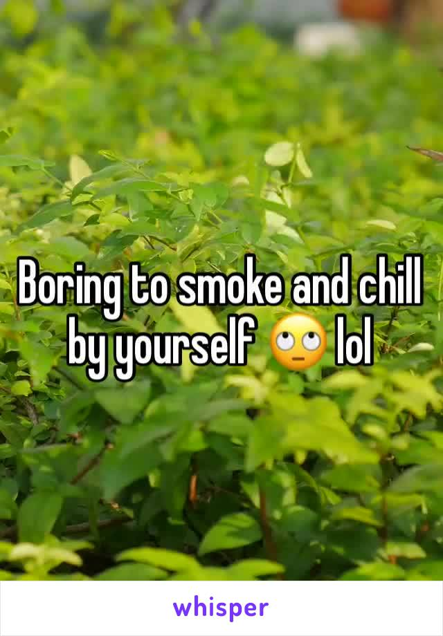 Boring to smoke and chill by yourself 🙄 lol