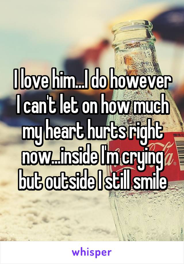 I love him...I do however I can't let on how much my heart hurts right now...inside I'm crying but outside I still smile