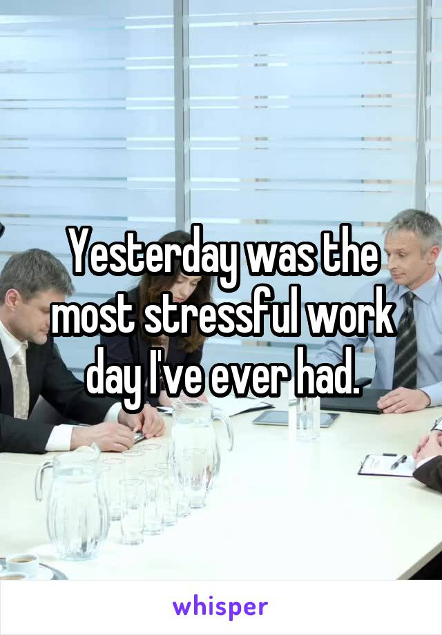Yesterday was the most stressful work day I've ever had.
