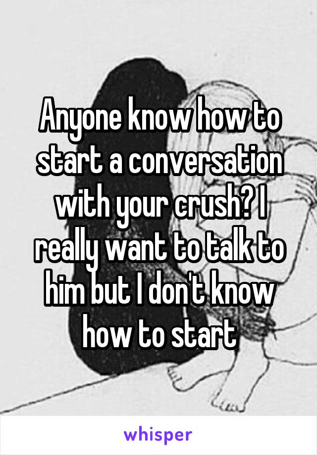 Anyone know how to start a conversation with your crush? I really want to talk to him but I don't know how to start