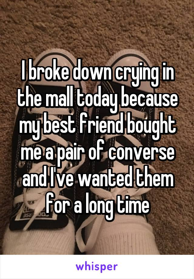 I broke down crying in the mall today because my best friend bought me a pair of converse and I've wanted them for a long time