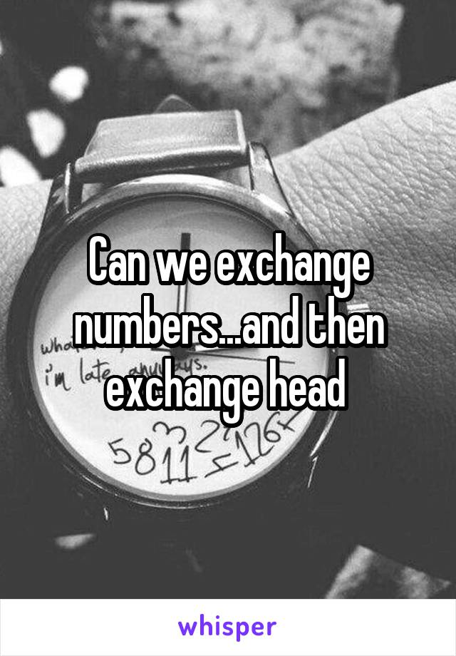 Can we exchange numbers...and then exchange head