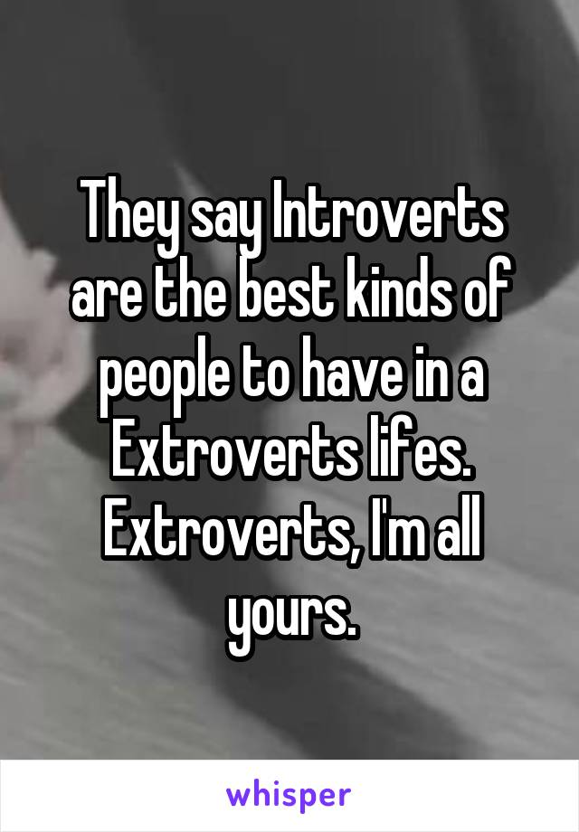 They say Introverts are the best kinds of people to have in a Extroverts lifes. Extroverts, I'm all yours.
