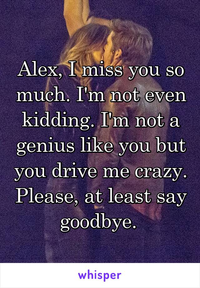 Alex, I miss you so much. I'm not even kidding. I'm not a genius like you but you drive me crazy. Please, at least say goodbye.