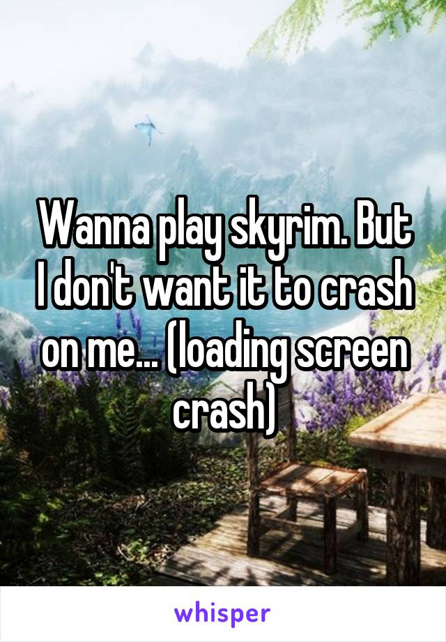 Wanna play skyrim. But I don't want it to crash on me... (loading screen crash)