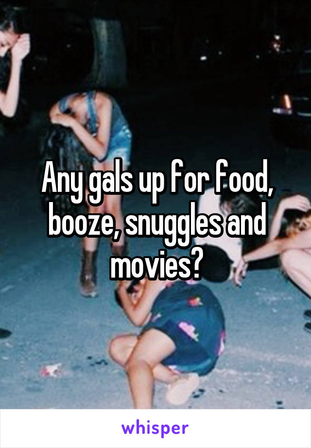 Any gals up for food, booze, snuggles and movies?