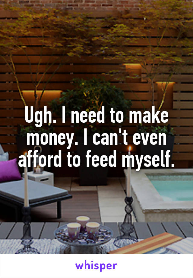 Ugh. I need to make money. I can't even afford to feed myself.