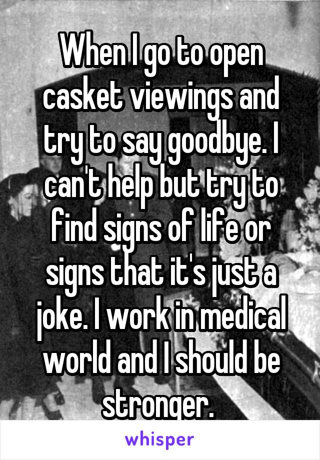 When I go to open casket viewings and try to say goodbye. I can't help but try to find signs of life or signs that it's just a joke. I work in medical world and I should be stronger.