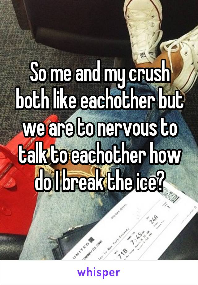 So me and my crush both like eachother but we are to nervous to talk to eachother how do I break the ice?