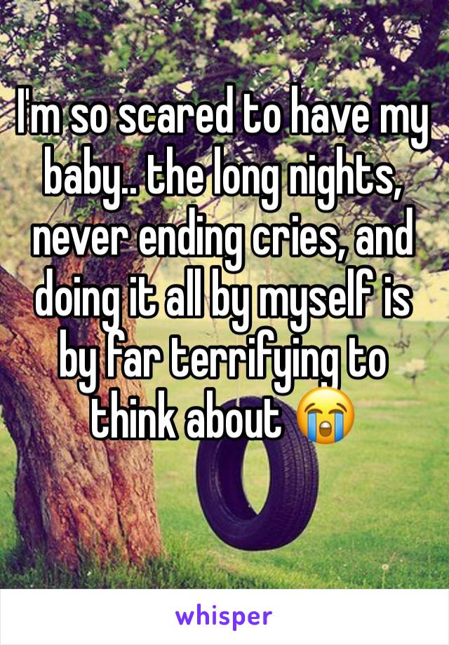 I'm so scared to have my baby.. the long nights, never ending cries, and doing it all by myself is by far terrifying to think about 😭