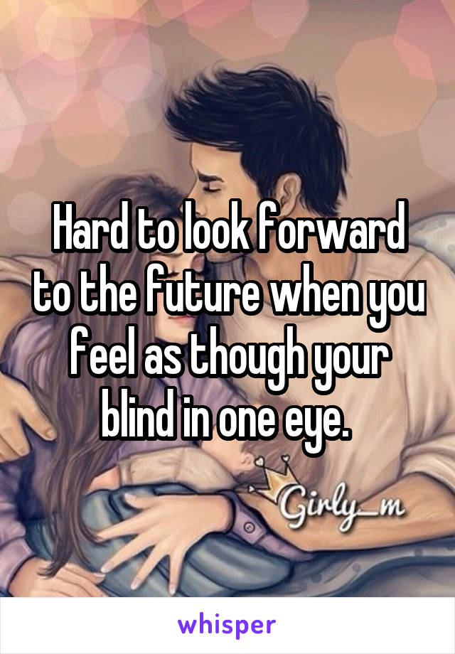 Hard to look forward to the future when you feel as though your blind in one eye.