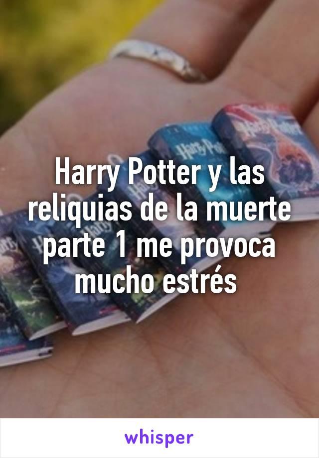 Harry Potter y las reliquias de la muerte parte 1 me provoca mucho estrés