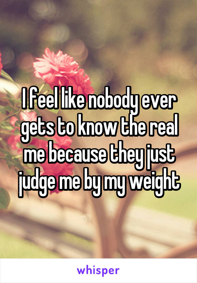 I feel like nobody ever gets to know the real me because they just judge me by my weight