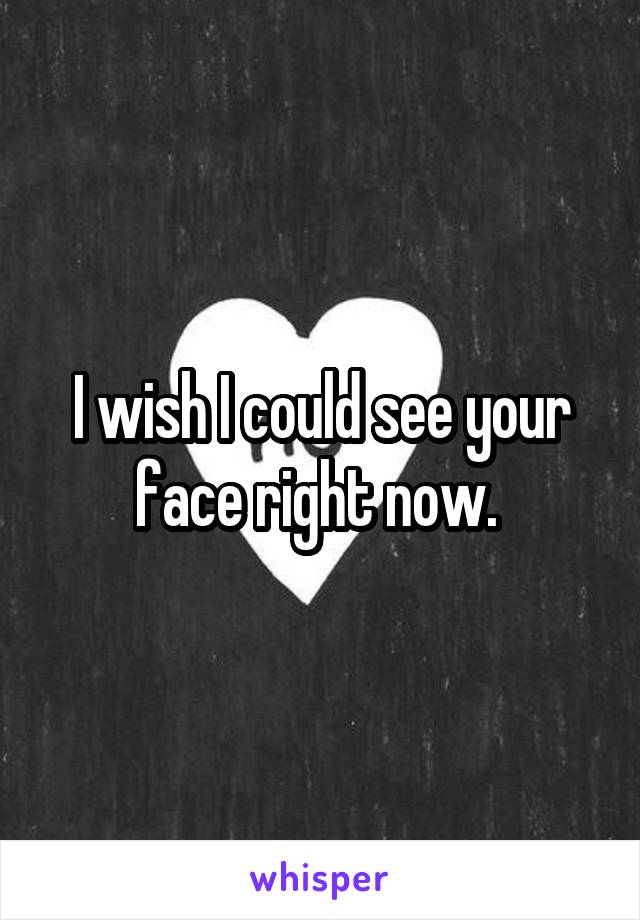 I wish I could see your face right now.