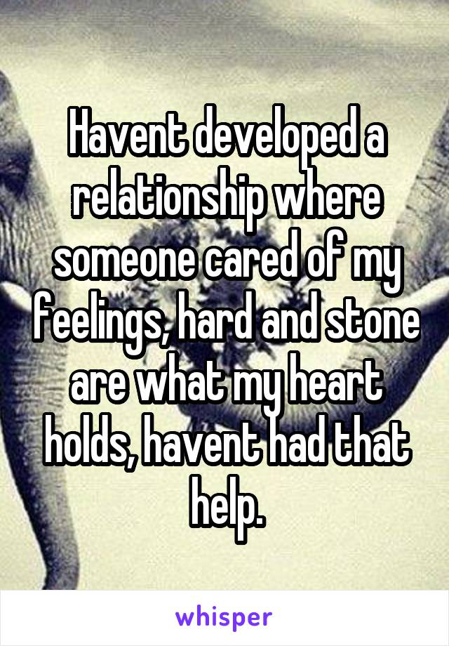 Havent developed a relationship where someone cared of my feelings, hard and stone are what my heart holds, havent had that help.