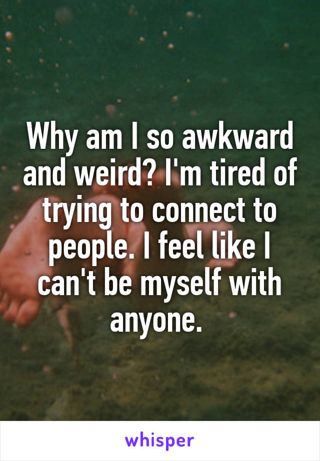 Why am I so awkward and weird? I'm tired of trying to connect to people. I feel like I can't be myself with anyone.