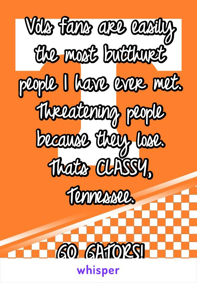 Vols fans are easily the most butthurt people I have ever met. Threatening people because they lose. Thats CLASSY, Tennessee.  GO GATORS!
