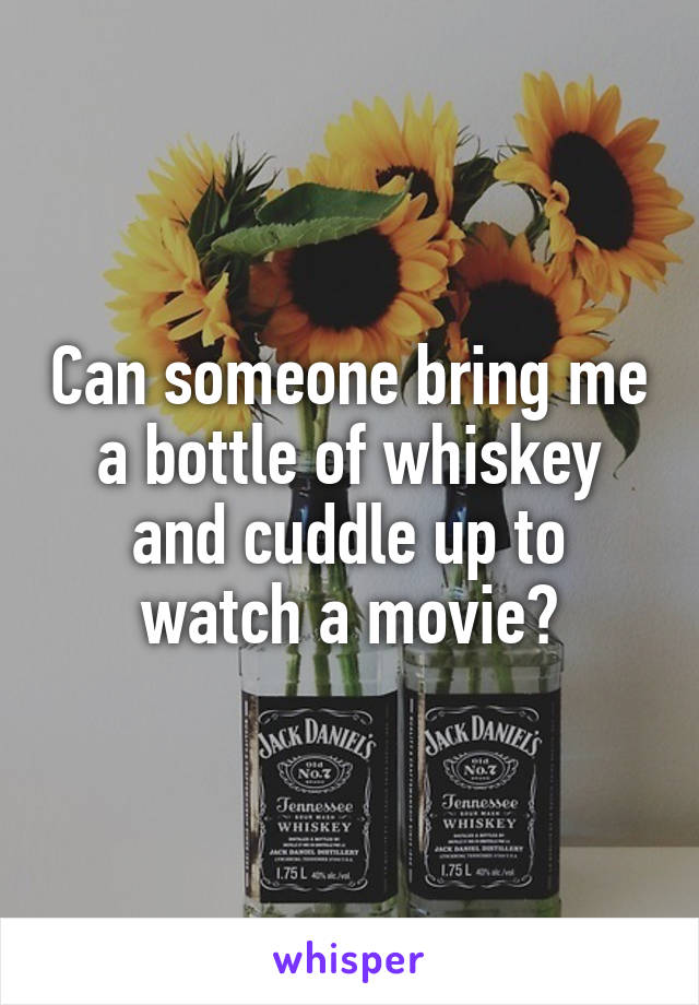 Can someone bring me a bottle of whiskey and cuddle up to watch a movie?