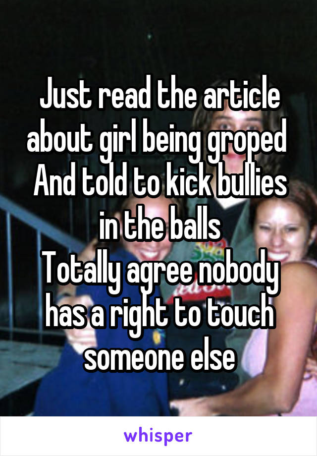 Just read the article about girl being groped  And told to kick bullies in the balls Totally agree nobody has a right to touch someone else