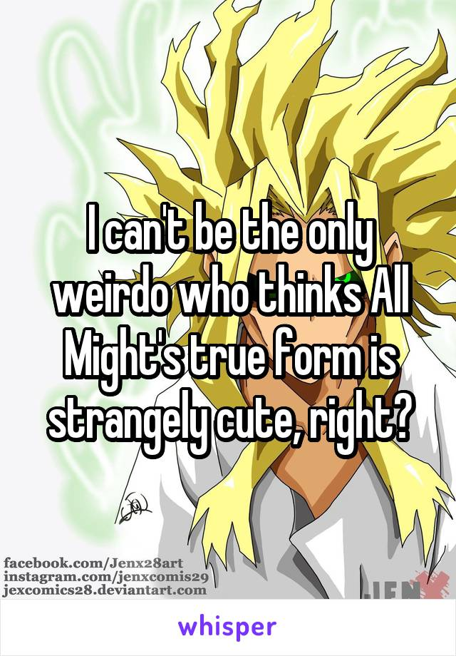 I can't be the only weirdo who thinks All Might's true form is strangely cute, right?