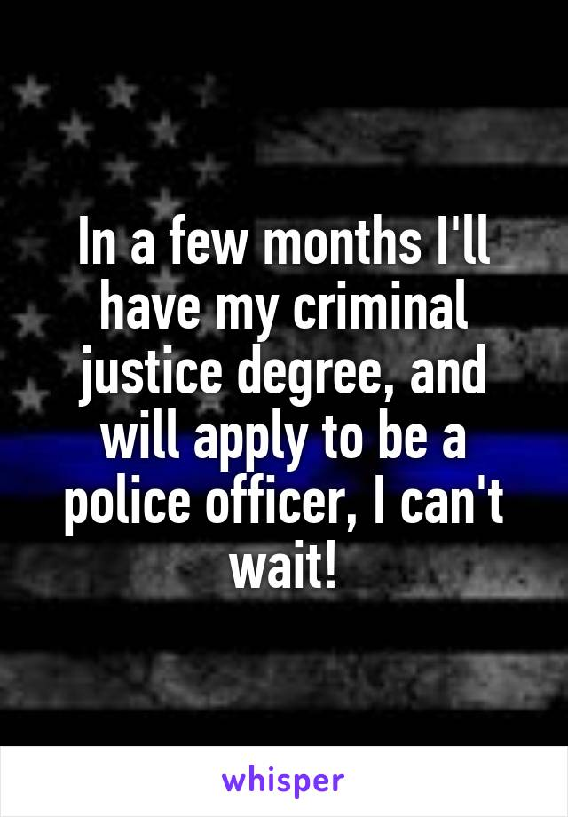 In a few months I'll have my criminal justice degree, and will apply to be a police officer, I can't wait!