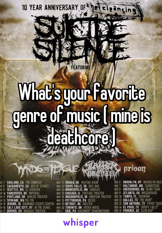 What's your favorite genre of music ( mine is deathcore )