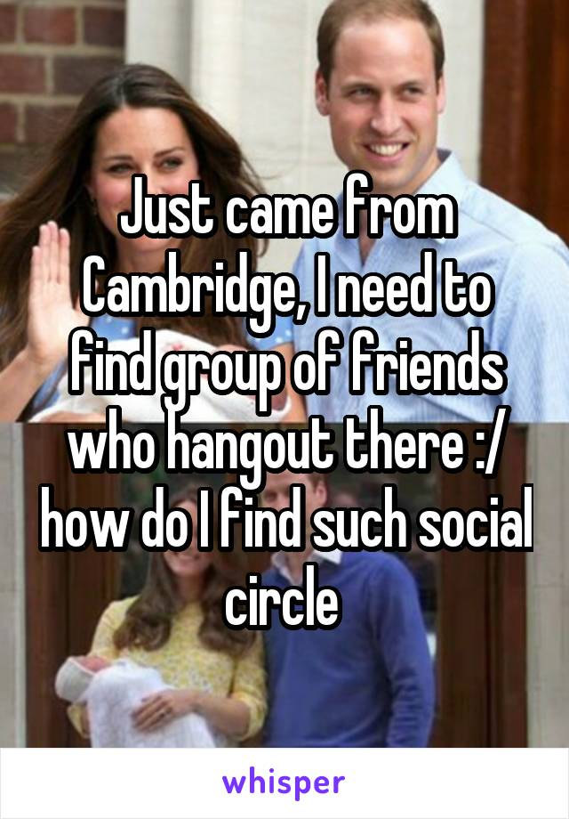 Just came from Cambridge, I need to find group of friends who hangout there :/ how do I find such social circle